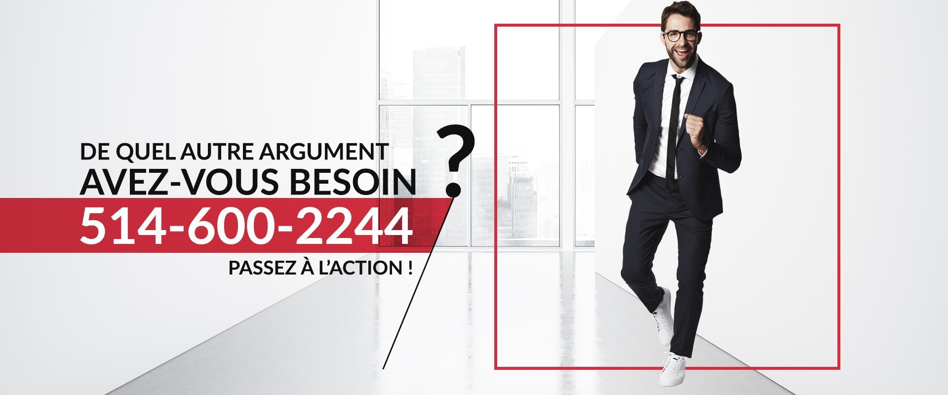 De quel autre argument avez-vous besoin ? Passez à l'action ! 514-600-2244